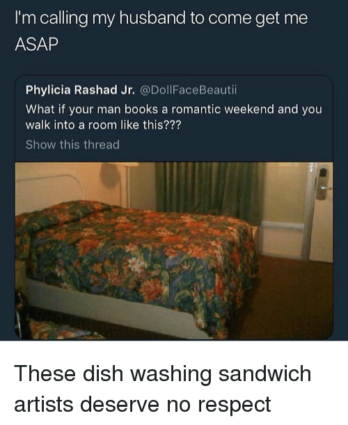 Books, Funny, and Respect: I'm calling my husband to come get me  ASAP  Phylicia Rashad Jr. @DollFaceBeautii  What if your man books a romantic weekend and you  walk into a room like this???  Show this thread These dish washing sandwich artists deserve no respect