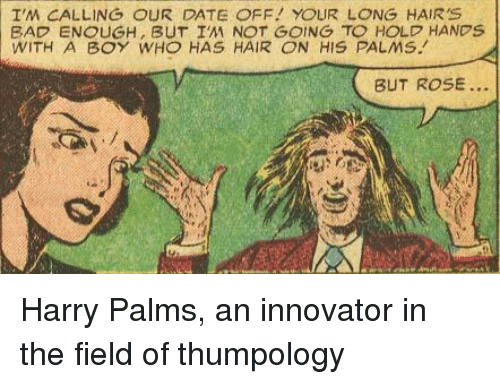Bad, Date, and Hair: I'M CALLING OUR DATE OFF YOUR LONG HAIR'S  BAD ENOUGH, BUT I'M NOT GOING TO HOLD HANDS  WITH A BOY WHO HAS HAIR ON HIS PALMS.  BUT ROSE... Harry Palms, an innovator in the field of thumpology