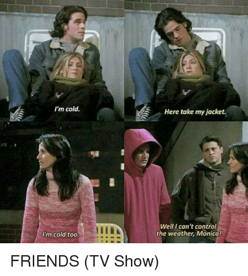 Friends, Friends (TV Show), and Memes: I'm cold.  Here take my jacket.  Well I can't control  the weather, Monica!  I'm cold too FRIENDS (TV Show)