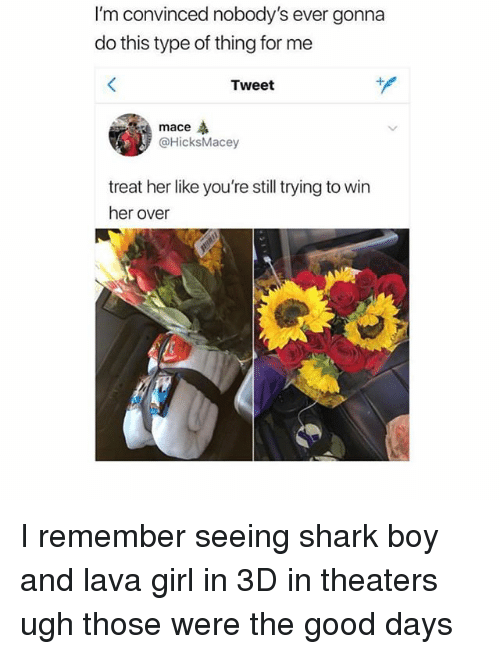 Shark, Girl, and Good: I'm convinced nobody's ever gonna  do this type of thing for me  Tweet  mace  @HicksMacey  treat her like you're still trying to win  her over I remember seeing shark boy and lava girl in 3D in theaters ugh those were the good days