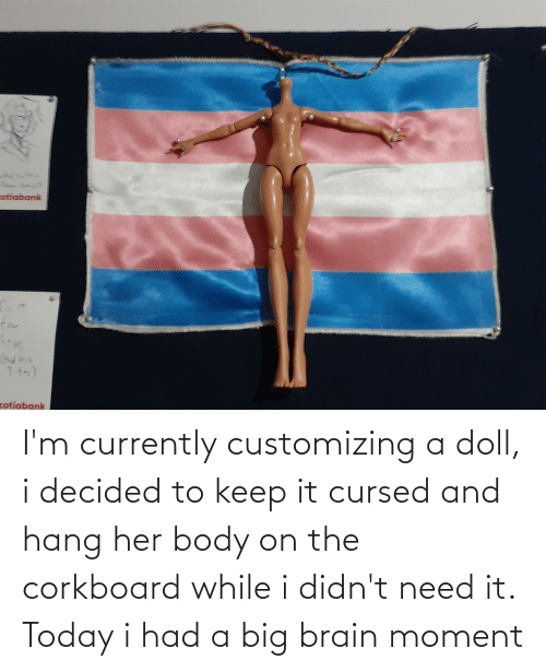 currently: I'm currently customizing a doll, i decided to keep it cursed and hang her body on the corkboard while i didn't need it. Today i had a big brain moment