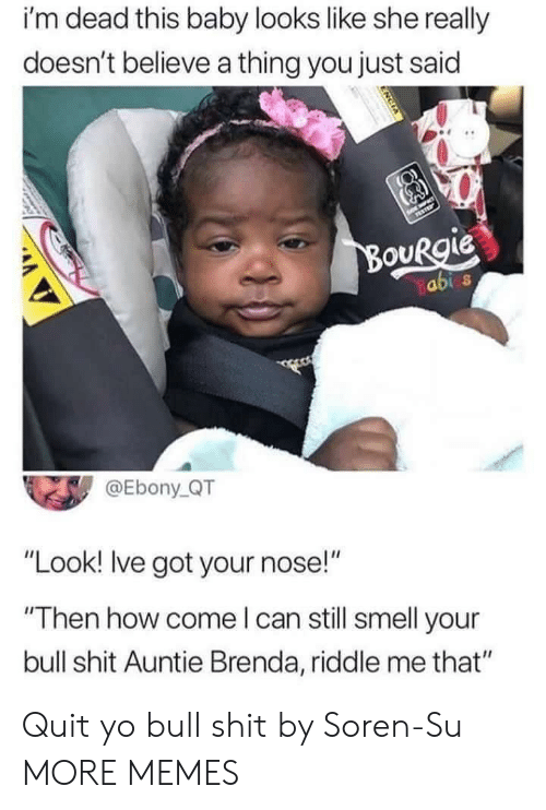 "Dank, Memes, and Shit: i'm dead this baby looks like she really  doesn't believe a thing you just said  OURgie  abi s  @Ebony QT  ""Look! Ive got your nose!""  Then how come l can still smell your  bull shit Auntie Brenda, riddle me that"" Quit yo bull shit by Soren-Su MORE MEMES"