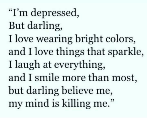 """Love, Smile, and Mind: """"I'm depressed,  But darling,  I love wearing bright colors,  and I love things that sparkle,  I laugh at everything,  and I smile more than most,  but darling believe me,  my mind is killing me.""""  25"""