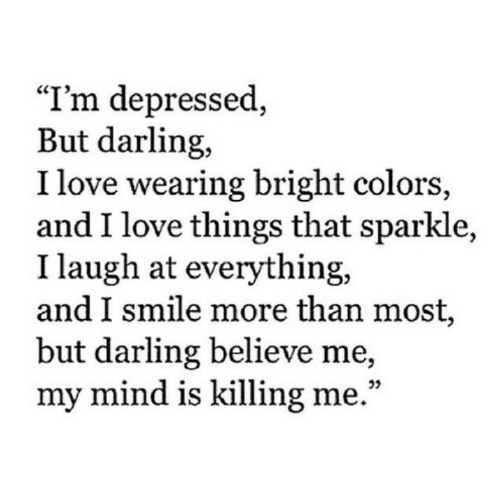 """Believe Me: """"I'm depressed,  But darling,  I love wearing bright colors,  and I love things that sparkle,  I laugh at everything,  and I smile more than most,  but darling believe me,  my mind is killing me."""""""