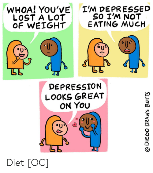 butts: I'M DEPRESSED  SO I'M NOT  E ATING MUCH  WHOA! YOU'VE  LOST A LOT  OF WEIGHT  U  DEPRESSION  LOOKS GREAT  ON YOu  @DieGo DRAWS BUTTS Diet [OC]