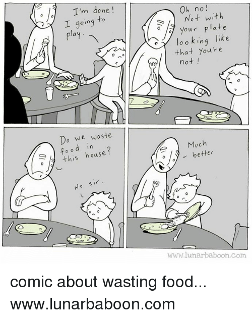 hous: I'm done  going to  I play  Do we waste  d in  this hous  Oh no!  Not with  your plate  like  o o king  that you're  not  Much  better  WWW lunar baboon com comic about wasting food... www.lunarbaboon.com