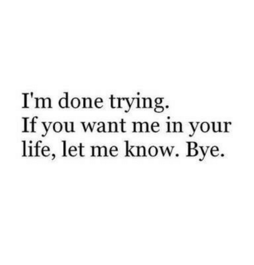 Life, You, and Done: I'm done trying.  If you want me in your  life, let me know. Bye.
