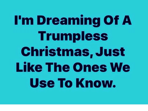 Christmas, Use, and Like: I'm Dreaming Of A  Trumpless  Christmas, Just  Like The Ones We  Use To Know.