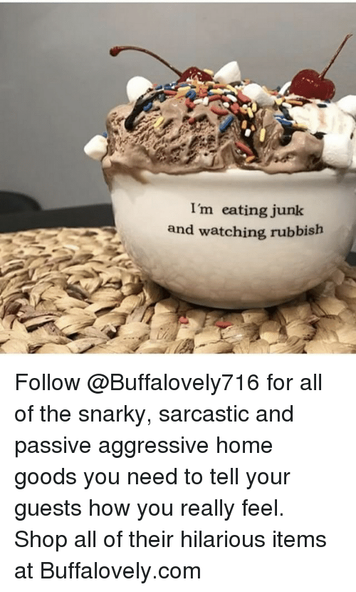 rubbish: I'm eating junk  and watching rubbish Follow @Buffalovely716 for all of the snarky, sarcastic and passive aggressive home goods you need to tell your guests how you really feel. Shop all of their hilarious items at Buffalovely.com