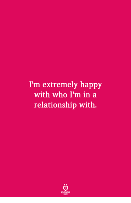 Happy, In a Relationship, and Who: I'm extremely happy  with who I'm in a  relationship with.