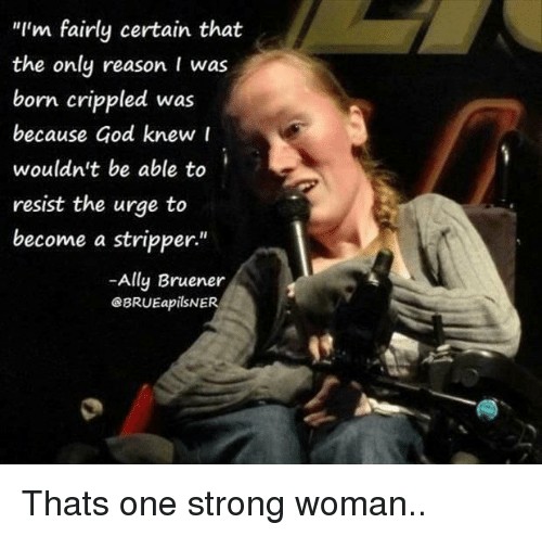 """stripper: """"I'm fairly certain that  the only reason I was  born crippled was  because God knew r  wouldn't be able to  resist the urge to  become a stripper""""  -Ally Bruener  eBRUEapilSNER  1 Thats one strong woman.."""