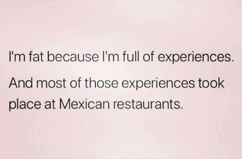 Dank, Restaurants, and Fat: I'm fat because l'm full of experiences.  And most of those experiences took  place at Mexican restaurants.
