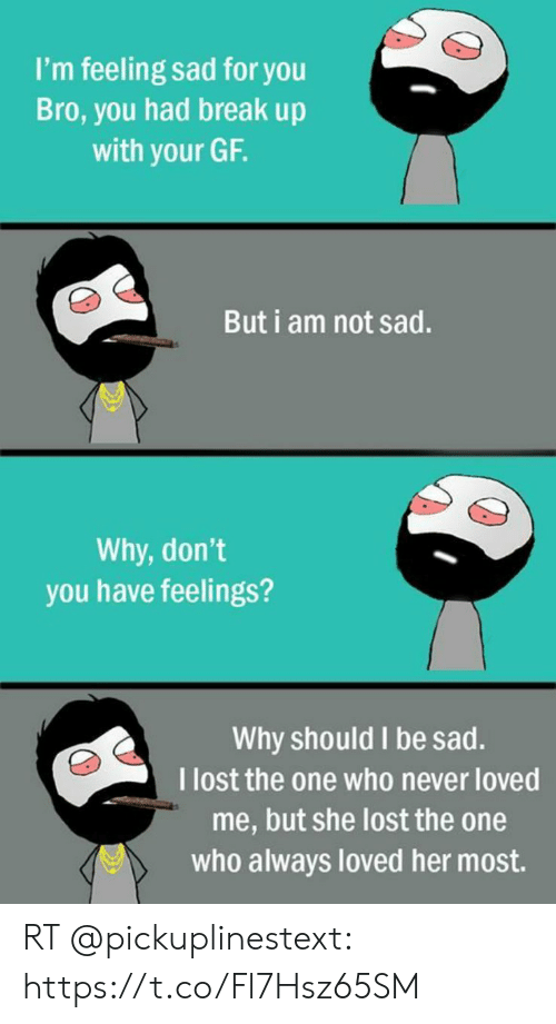 Funny, Lost, and Break: I'm feeling sad for you  Bro, you had break up  with your GF.  But i am not sad.  Why, don't  you have feelings?  Why should I be sad.  I lost the one who never loved  me, but she lost the one  who always loved her most. RT @pickuplinestext: https://t.co/Fl7Hsz65SM