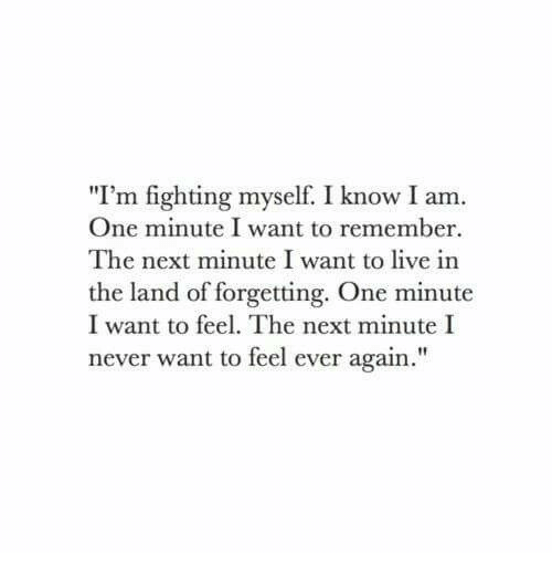 """I Am One: """"I'm fighting myself. I know I am.  One minute I want to remember  The next minute I want to live in  the land of forgetting. One minute  I want to feel. The next minute I  never want to feel ever again."""""""