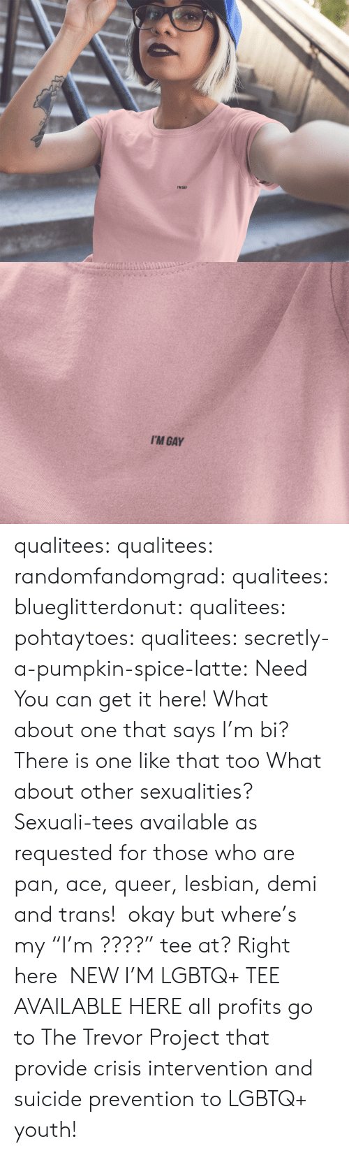 """Sexualities: I'M GAY   I'M GAY qualitees: qualitees:  randomfandomgrad:  qualitees:  blueglitterdonut:  qualitees:   pohtaytoes:  qualitees:   secretly-a-pumpkin-spice-latte: Need You can get it here!   What about one that says I'm bi?  There is one like that too   What about other sexualities?  Sexuali-tees available as requested for those who are pan, ace,queer,lesbian, demi and trans!  okay but where's my""""I'm ????"""" tee at?  Right here  NEW I'M LGBTQ+ TEE AVAILABLE HEREall profits go to The Trevor Project that provide crisis intervention and suicide prevention to LGBTQ+ youth!"""