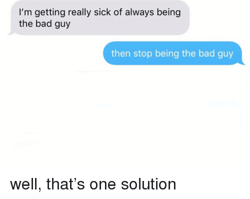 Bad, Relationships, and Texting: I'm getting really sick of always being  the bad guy  then stop being the bad guy well, that's one solution