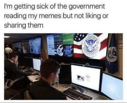 My Memes: I'm getting sick of the government  reading my memes but not liking or  sharing them