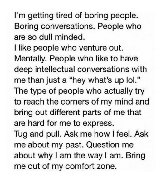 """Lol, Express, and Mind: I'm getting tired of boring people.  Boring conversations. People who  are so dull minded  I like people who venture out.  Mentally. People who like to have  deep intellectual conversations with  me than just a """"hey what's up lol.""""  The type of people who actually try  to reach the corners of my mind and  bring out different parts of me that  are hard for me to express.  Tug and pull. Ask me how I feel. Ask  me about my past. Question me  about why I am the way I am. Bring  me out of my comfort zone."""