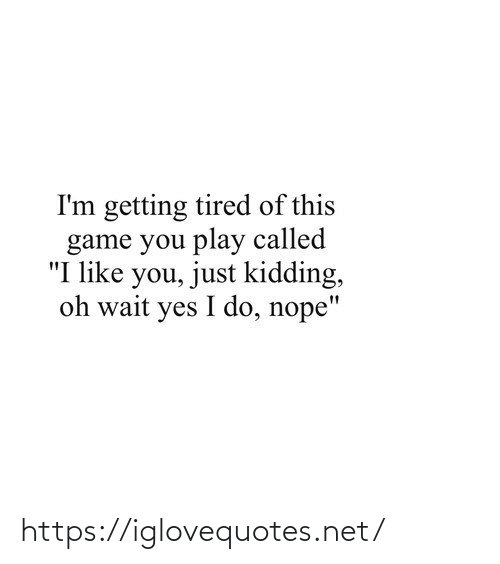 """i like you: I'm getting tired of this  game you play called  """"I like you, just kidding,  oh wait yes I do, nope"""" https://iglovequotes.net/"""