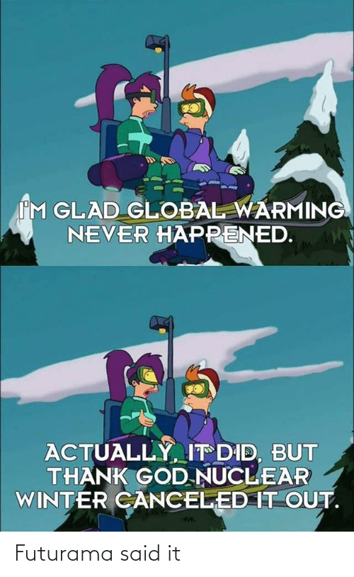 It Out: IM GLAD GLOBAL WARMING  NEVER HAPPENED.  ACTUALLY, IT DID, BUT  THANK GOD NUCLEAR  WINTER CANCELED IT OUT. Futurama said it
