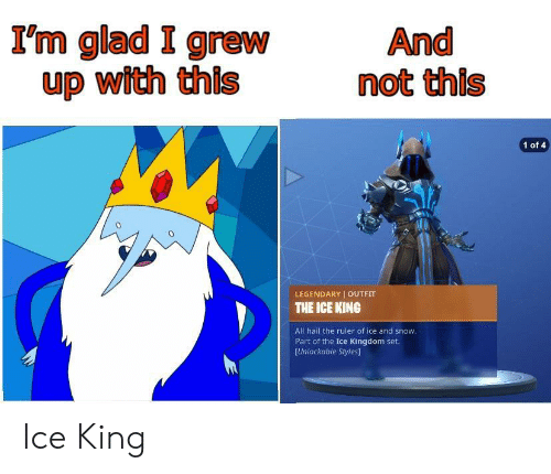 Ruler, Snow, and Kingdom: I'm glad I grew  up with this  And  not this  1 of 4  0  LEGENDARY OUTFIT  THE ICE KING  All hail the ruler of ice and snow  Part of the Ice Kingdom set.  [Unlockable Styles] Ice King