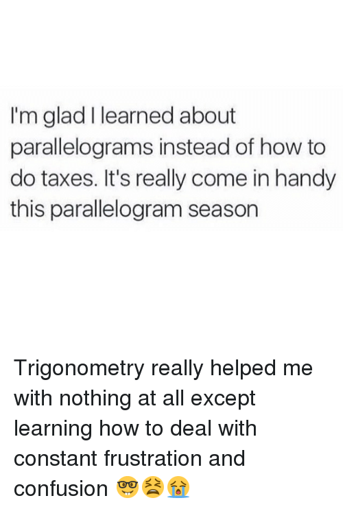 Parallelogram Season: I'm glad I learned about  parallelograms instead of how to  do taxes. It's really come in handy  this parallelogram season Trigonometry really helped me with nothing at all except learning how to deal with constant frustration and confusion 🤓😫😭