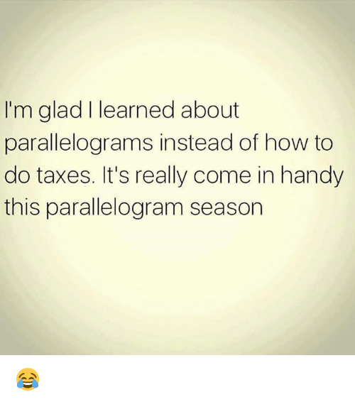 Parallelogram Season: I'm glad I learned about  parallelograms instead of how to  do taxes. It's really come in handy  this parallelogram season 😂