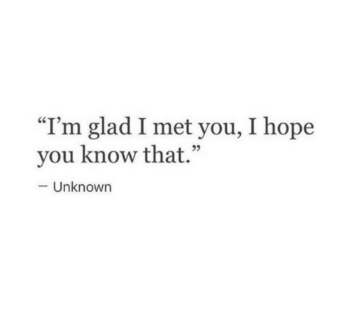 "Glad I Met You: ""I'm glad I met you, I hope  you know that.""  05  Unknown"