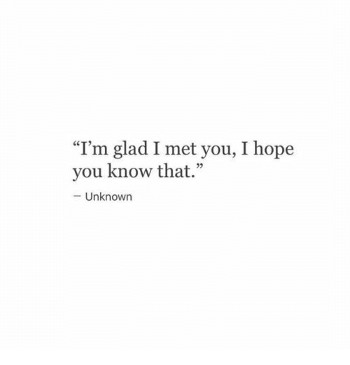 "Glad I Met You: ""I'm glad I met you, I hope  you know that.""  93  -Unknown"
