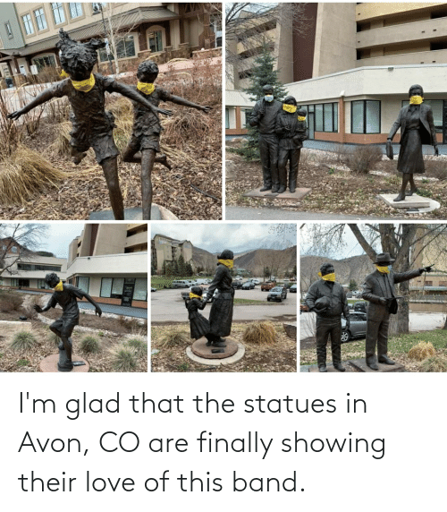 glad: I'm glad that the statues in Avon, CO are finally showing their love of this band.