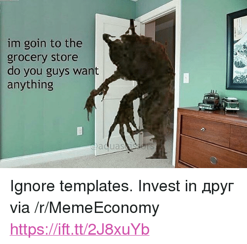 "templates: im goin to the  grocery store  do you guys want  anything <p>Ignore templates. Invest in друг via /r/MemeEconomy <a href=""https://ift.tt/2J8xuYb"">https://ift.tt/2J8xuYb</a></p>"