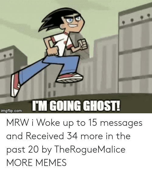 I Woke Up: IM GOING GHOST!  imgflip.com MRW i Woke up to 15 messages and Received 34 more in the past 20 by TheRogueMalice MORE MEMES