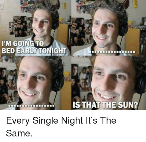 every single night: I'M GOING TO  BED EARLY TONIGHT  İS THAT!THE SUN? <p>Every Single Night It's The Same.</p>
