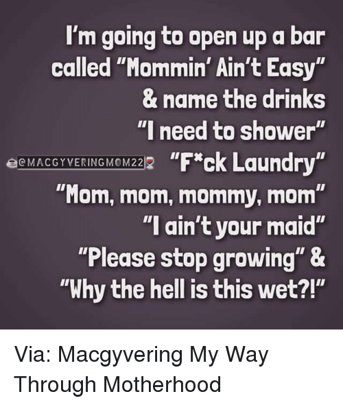 "Dank, Shower, and Hell: I'm going to open up a bar  called ""Mommin' Ain't Easy  & name the drinks  ""I need to shower'  EcMACGYVERING MOM222  ""Mom, mom, mommy, mom""  ""I ain't your maid""  ""Please stop growing"" &  ""Why the hell is this wet?!"" Via: Macgyvering My Way Through Motherhood"