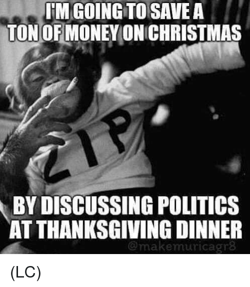 Memes, Politics, and Thanksgiving: IM GOING TO SAVE A  TON OF MONEYONICHRISTMAS  BY DISCUSSING POLITICS  AT THANKSGIVING DINNER  @makemuricagr8 (LC)