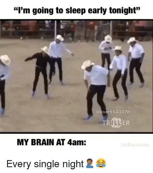 "every single night: ""I'm going to sleep early tonight""  @user9543376  MY BRAIN AT 4am: Every single night🤦🏾‍♂️😂"