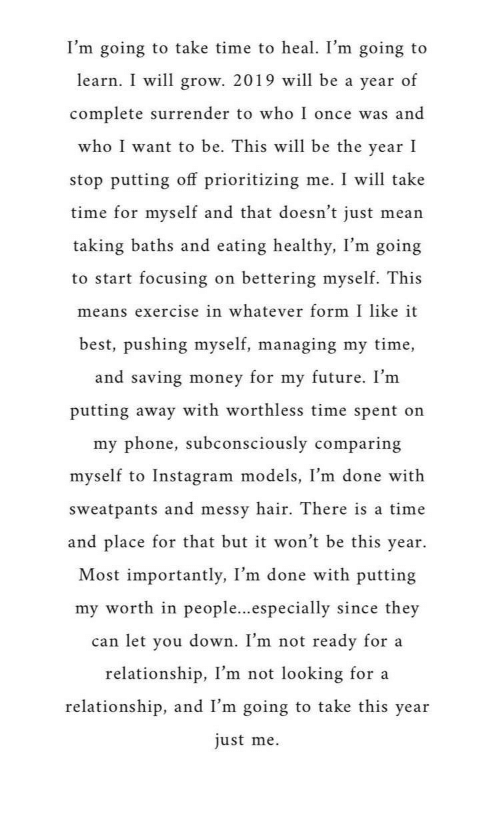 Future, Instagram, and Money: I'm going to take time to heal. I'm going to  learn. I will grow. 2019 will be a year of  complete surrender to who I once was and  who I want to be. This will be the year I  stop putting off prioritizing me. I will take  time for myself and that doesn't just mean  taking baths and eating healthy, I'm going  to start focusing on bettering myself. This  means exercise in whatever form I like it  best, pushing myself, managing my time,  and saving money for my future. I'nm  putting away with worthless time spent on  my phone, subconsciously comparing  myself to Instagram models, I'm done with  sweatpants and messv hair. There is a time  and place for that but it won't be this year.  Most importantly, I'm  done with putting  my worth in people...especially since they  can let vou down. I'm not ready for a  relationship, I'm not looking for a  relationship, and I'm going to take this year  just me.