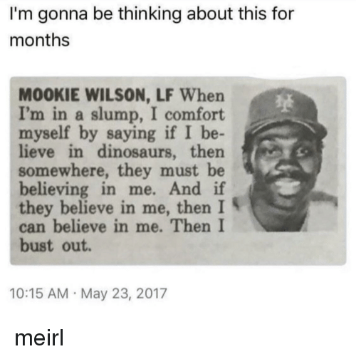 Dinosaurs, MeIRL, and Can: I'm gonna be thinking about this for  months  MOOKIE WILSON, LF When  I'm in a slump, I comfort  myself by saying if I be-  lieve in dinosaurs, then  somewhere, they must be  believing in me. And if  they believe in me, then I S  can believe in me. Then I  bust out  10:15 AM May 23, 2017 meirl