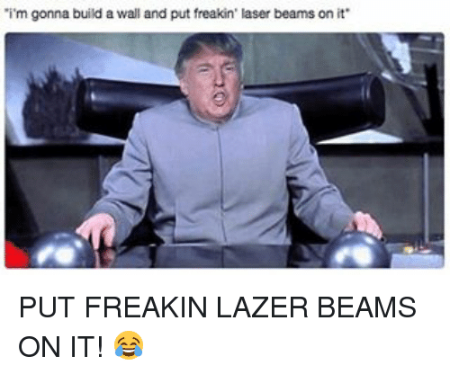 Beamly: 'i'm gonna build a wall and put freakin' laser beams on it PUT FREAKIN LAZER BEAMS ON IT! 😂