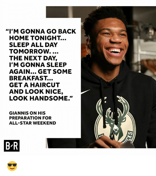 """all star weekend: """"I'M GONNA GO BACK  HOME TONIGHT..  SLEEP ALL DAY  TOMORROW.  THE NEXT DAY,  I'M GONNA SLEEP  AGAIN... GET SOME  BREAKFAST...  GET A HAIRCUT  AND LOOK NICE,  LOOK HANDSOME.""""  GIANNIS ON HIS  PREPARATION FOR  ALL-STAR WEEKEND  B-R 😎"""
