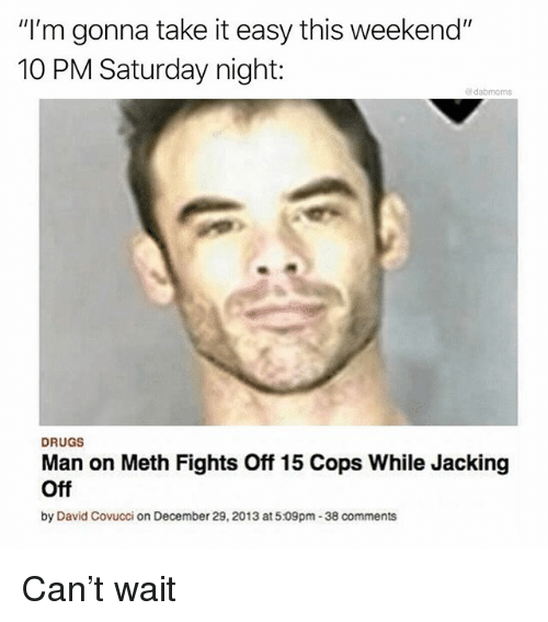 "Drugs, Jacking Off, and Memes: ""I'm gonna take it easy this weekend""  10 PM Saturday night:  @dabmoms  DRUGS  Man on Meth Fights Off 15 Cops While Jacking  Off  by David Covucci on December 29, 2013 at5.09pm-38 comments Can't wait"