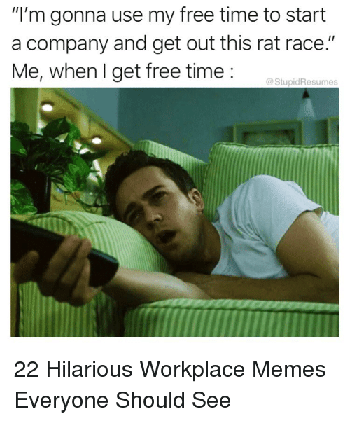 "Memes, Free, and Time: ""I'm gonna use my free time to start  a company and get out this rat race.""  Me, when I get free time:  @StupidResumes 22 Hilarious Workplace Memes Everyone Should See"
