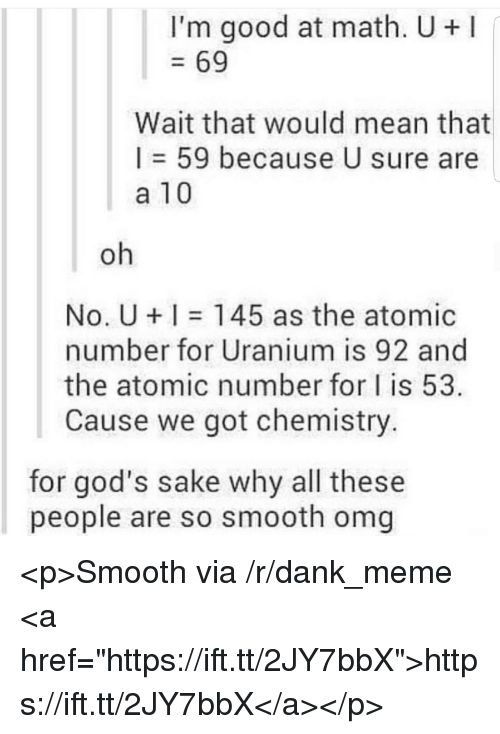 """uranium: I'm good at math. U+  69  Wait that would mean that  I = 59 because U sure are  a 10  oh  No. U 145 as the atomic  number for Uranium is 92 and  the atomic number for I is 53  Cause we got chemistry.  for god's sake why all these  people are so smooth omg <p>Smooth via /r/dank_meme <a href=""""https://ift.tt/2JY7bbX"""">https://ift.tt/2JY7bbX</a></p>"""