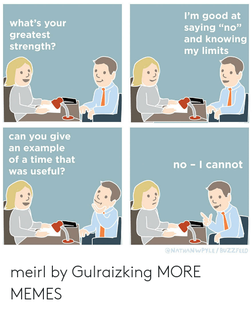 """Buzzfeed: I'm good at  saying """"no""""  and knowing  my limits  what's your  greatest  strength?  can you give  an example  of a time that  no-I cannot  was useful?  @NATHANWPYLE/BUZZFEED meirl by Gulraizking MORE MEMES"""