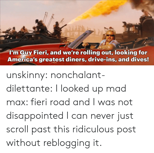 nonchalant: I'm Guy Fieri, and we're rolling out, looking for  America's greatest diners, drive-ins, and dives! unskinny: nonchalant-dilettante:  I looked up mad max:  fieri road and I was not disappointed  I can never just scroll past this ridiculous post without reblogging it.