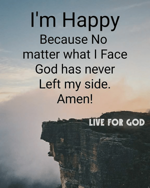 God, Memes, and Happy: I'm Happy  Because No  matter what I Face  God has never  Left my side.  Amen!  LIVE FOR GOD