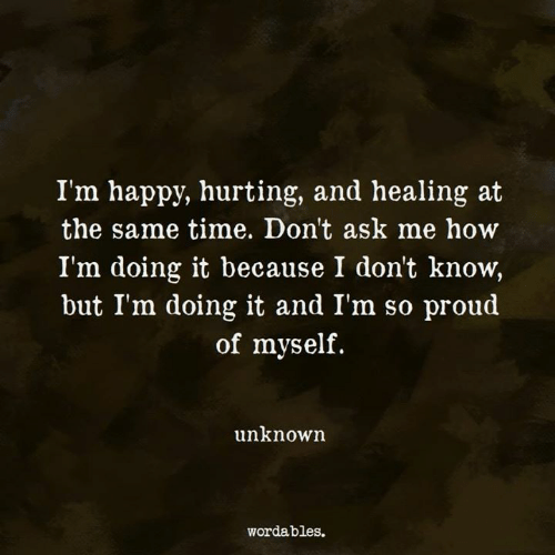 Happy, Time, and Proud: I'm happy, hurting, and healing at  the same time. Don't ask me how  I'm doing it because I don't know,  but I'm doing it and Im so proud  of myself.  unknown  wordables.