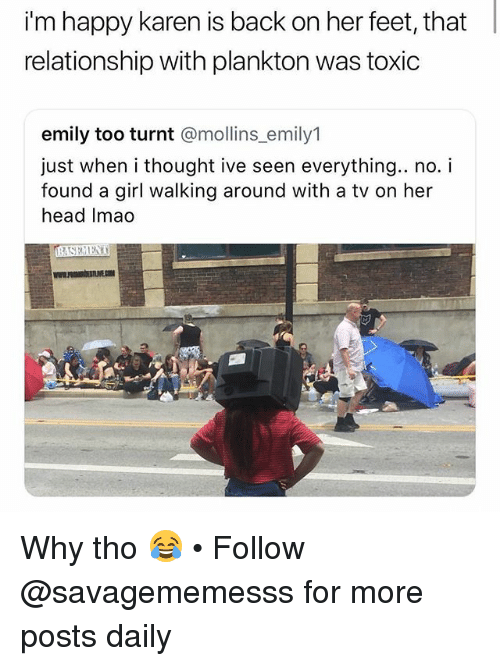 Getting turnt: i'm happy karen is back on her feet, that  relationship with plankton was toxic  emily too turnt @mollins_emily1  just when i thought ive seen everything.. no. i  found a girl walking around with a tv on her  head Imao Why tho 😂 • Follow @savagememesss for more posts daily