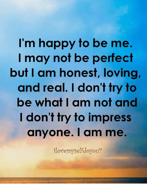 Memes, Happy, and Im Happy: I'm happy to be me.  I may not be perfect  but I am honest, loving  and real. I don't try to  be what I am not and  I don't try to impress  anyone. I am me.  llovemyselfdoyou?