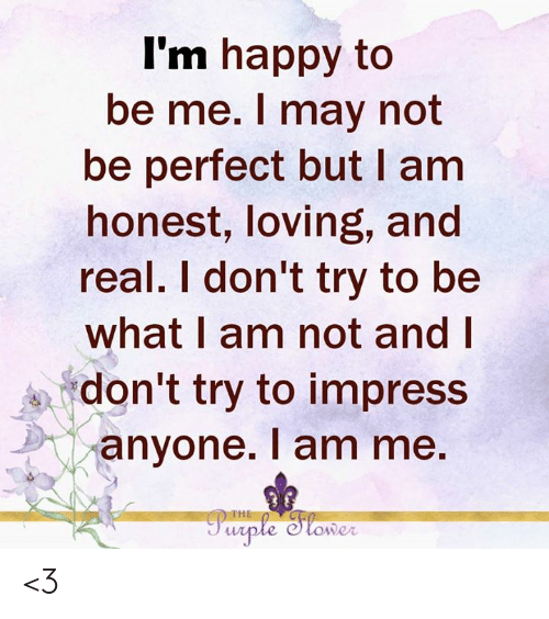 Dont Try: I'm happy to  be me. I may not  be perfect but I am  honest, loving, and  real. I don't try to be  what I am not and I  don't try to impress  anyone. I am me.  THE  Parple Slower <3